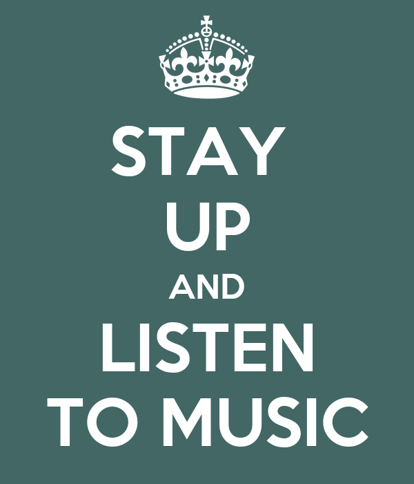 STAY  UP AND LISTEN TO MUSIC
