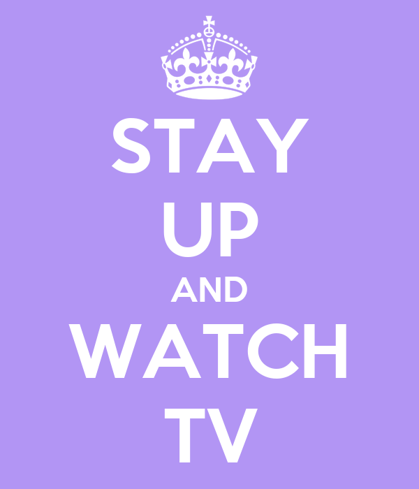 STAY UP AND WATCH TV