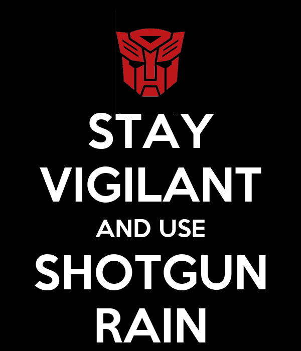 STAY VIGILANT AND USE SHOTGUN RAIN