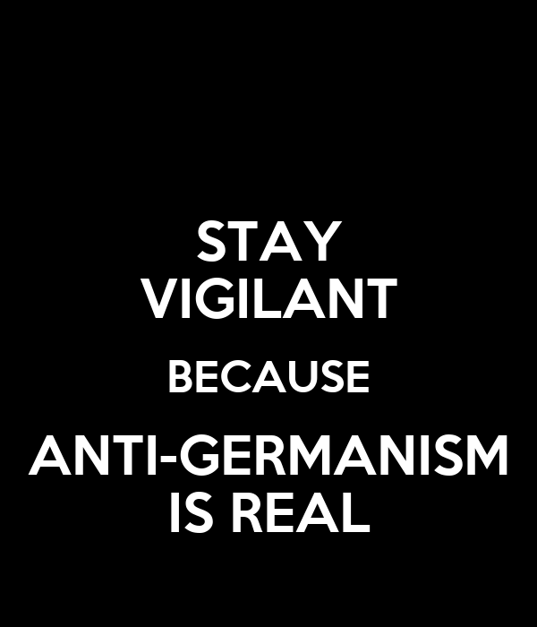 STAY VIGILANT BECAUSE ANTI-GERMANISM IS REAL