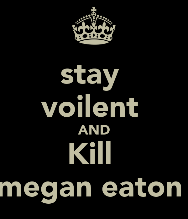 stay  voilent  AND Kill  megan eaton
