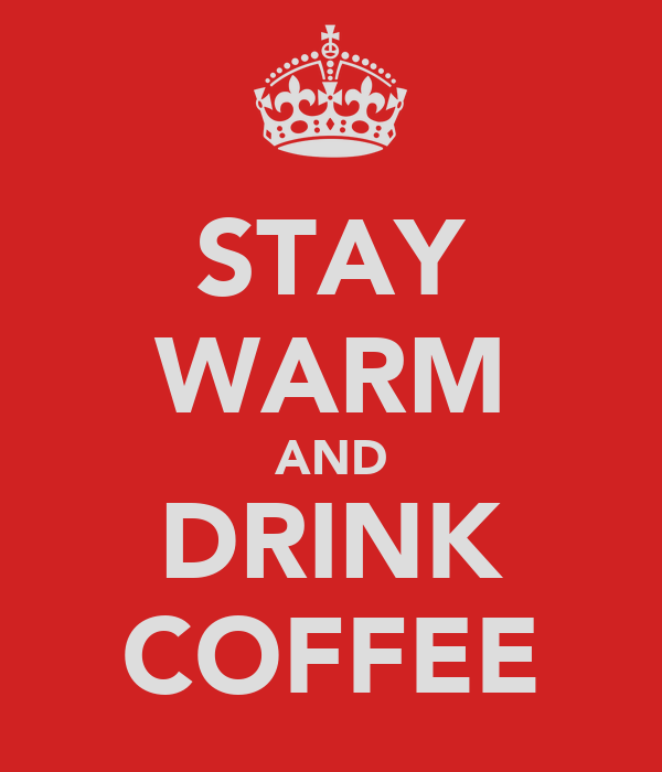 STAY WARM AND DRINK COFFEE
