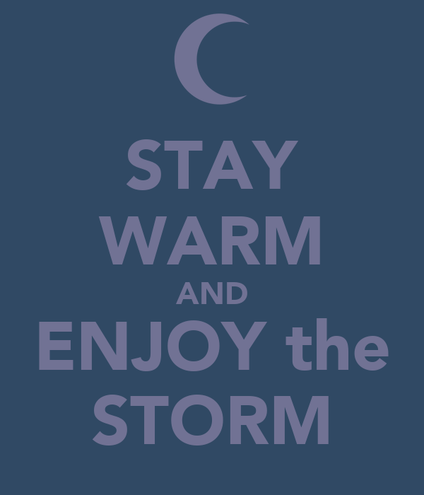 STAY WARM AND ENJOY the STORM