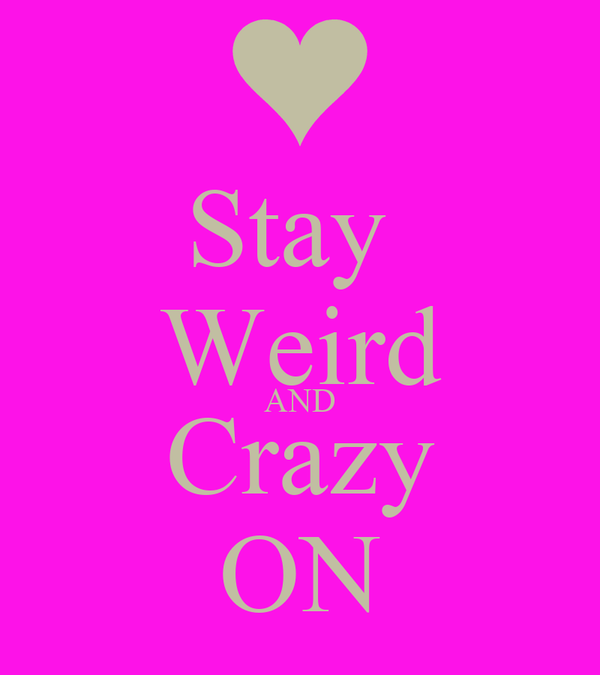 Stay  Weird AND Crazy ON