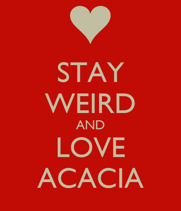 STAY WEIRD AND LOVE ACACIA