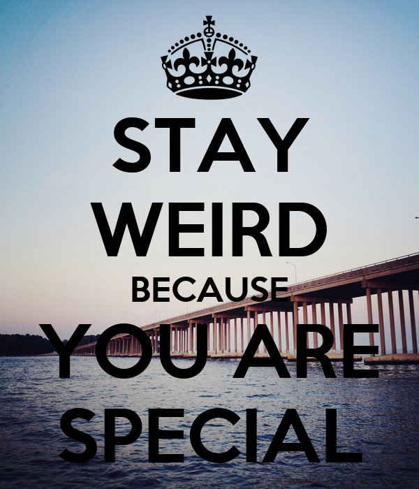 STAY WEIRD BECAUSE YOU ARE SPECIAL