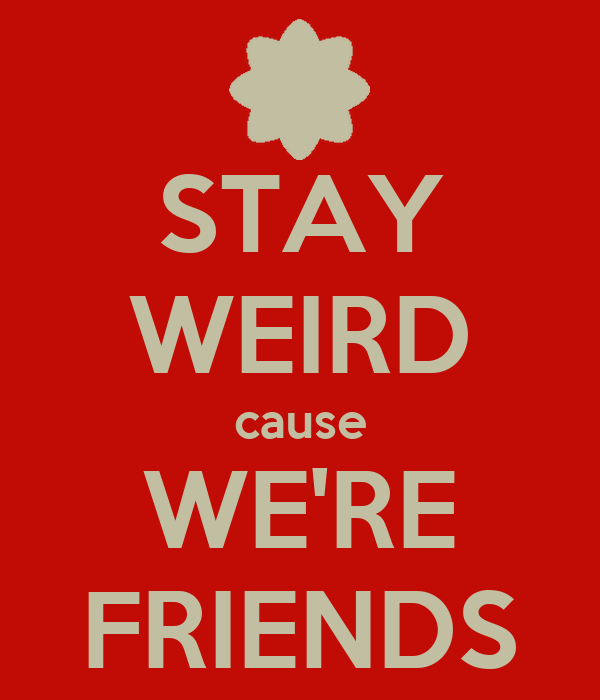 STAY WEIRD cause WE'RE FRIENDS