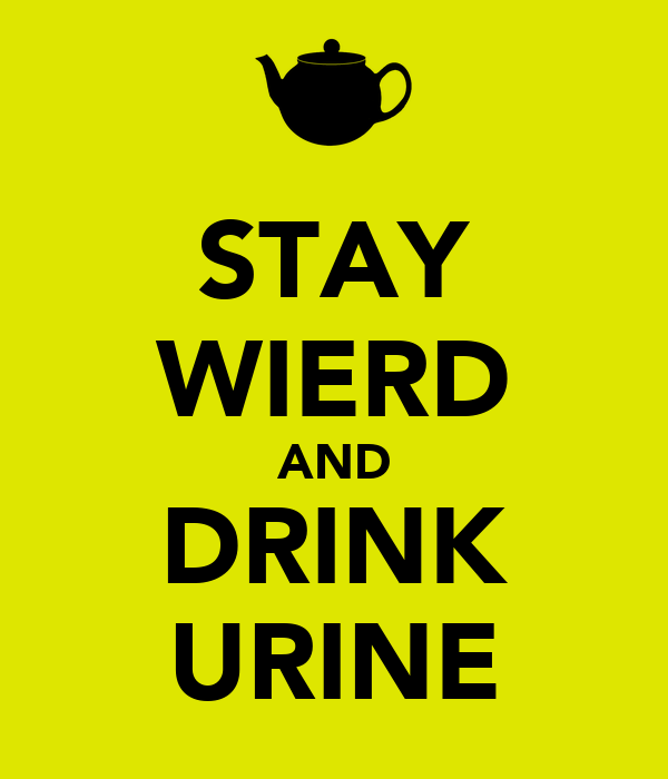 STAY WIERD AND DRINK URINE