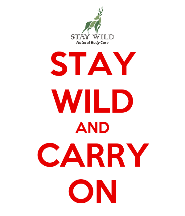 STAY WILD AND CARRY ON