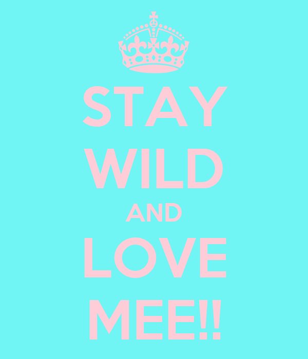STAY WILD AND LOVE MEE!!