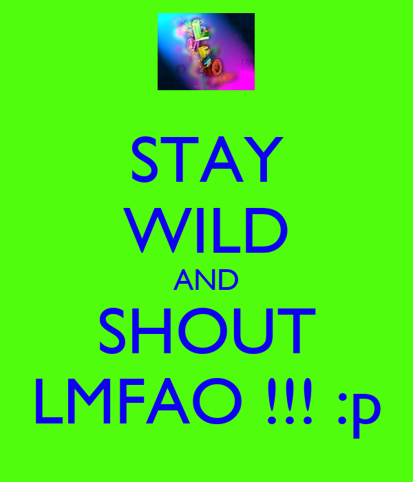 STAY WILD AND SHOUT LMFAO !!! :p