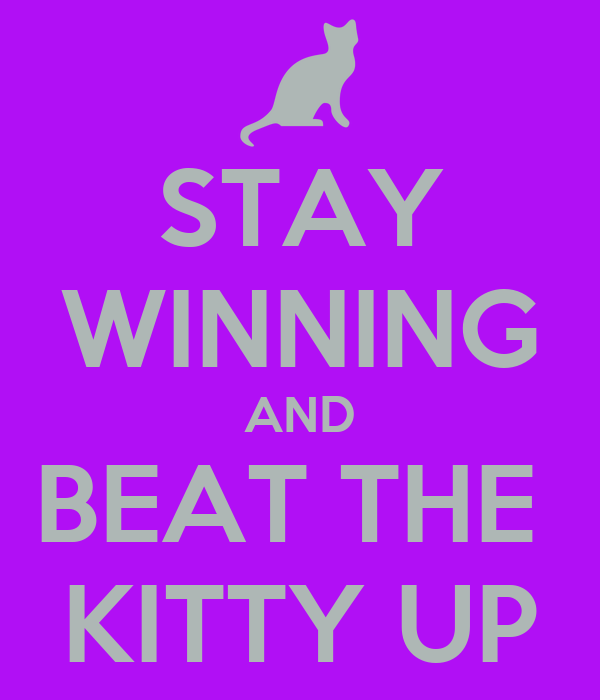 STAY WINNING AND BEAT THE  KITTY UP