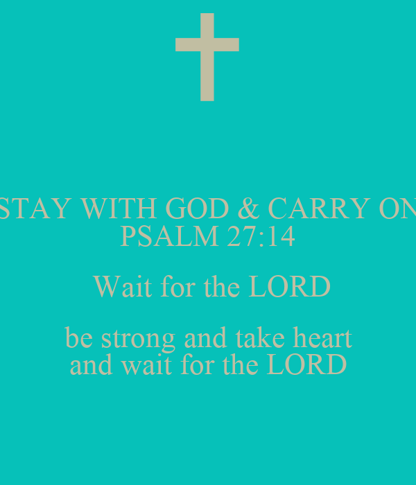 STAY WITH GOD & CARRY ON PSALM 27:14  Wait for the LORD  be strong and take heart  and wait for the LORD