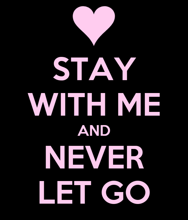 STAY WITH ME AND NEVER LET GO
