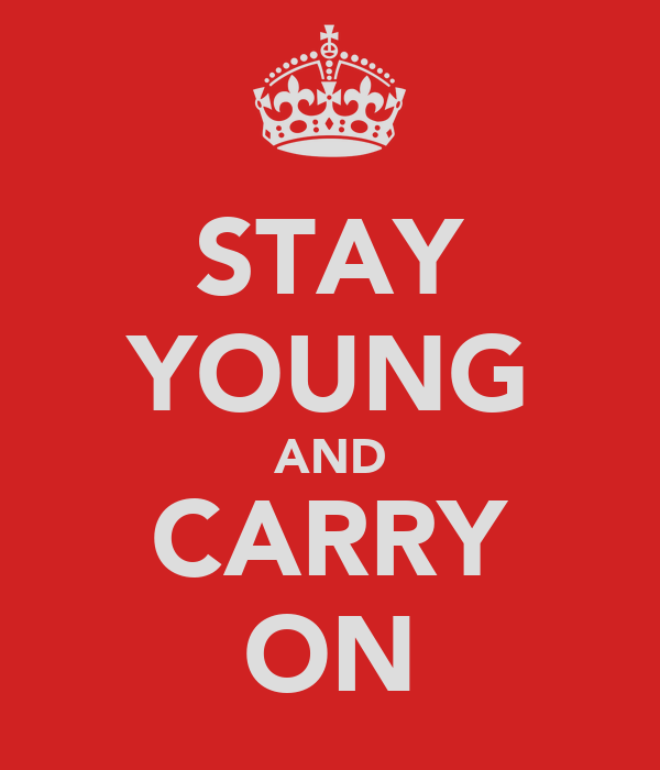 STAY YOUNG AND CARRY ON