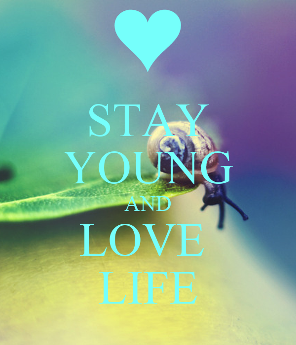 STAY YOUNG AND LOVE  LIFE
