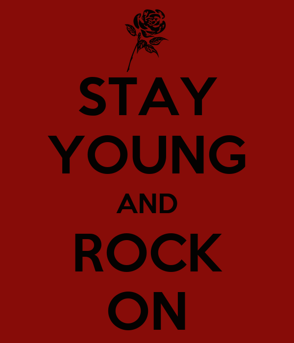 STAY YOUNG AND ROCK ON