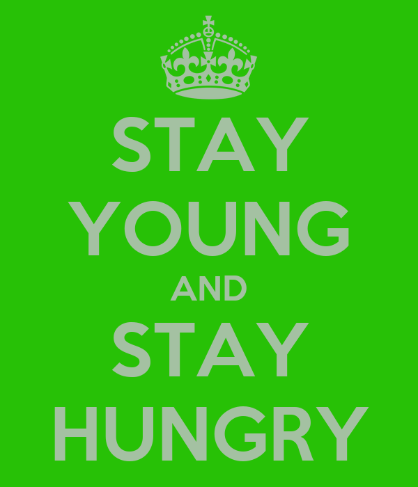 STAY YOUNG AND STAY HUNGRY