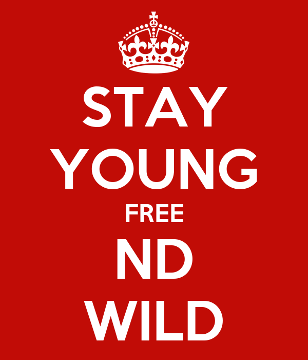 STAY YOUNG FREE ND WILD