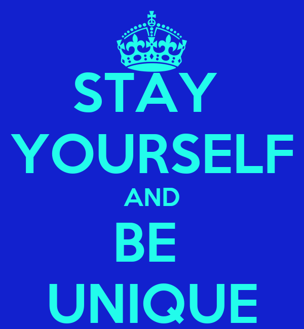 STAY  YOURSELF AND BE  UNIQUE