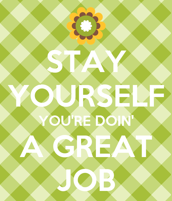 STAY YOURSELF YOU'RE DOIN' A GREAT JOB