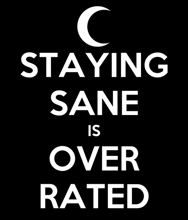 STAYING SANE IS OVER RATED