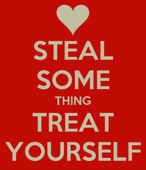 STEAL SOME THING TREAT YOURSELF