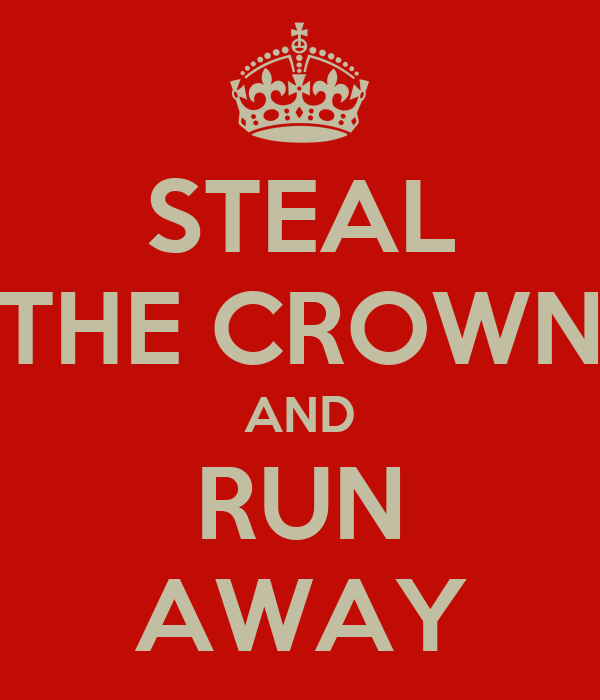 STEAL THE CROWN AND RUN AWAY