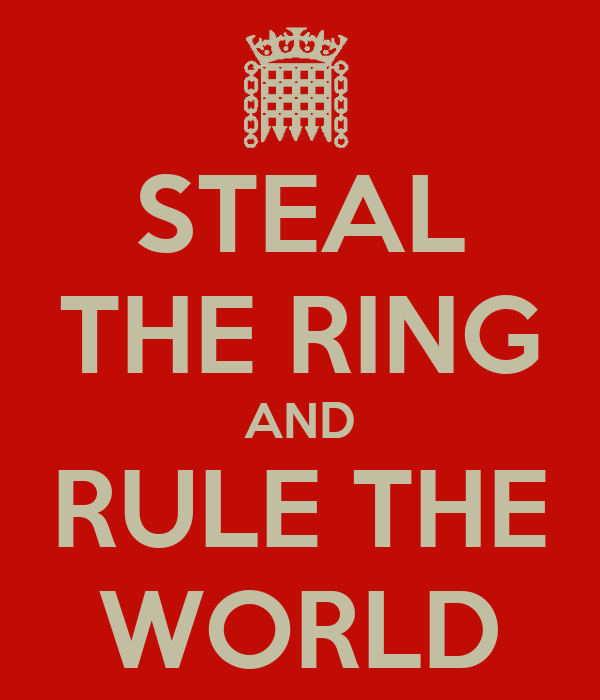 STEAL THE RING AND RULE THE WORLD