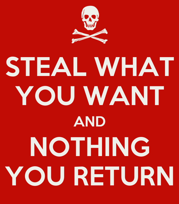 STEAL WHAT YOU WANT AND NOTHING YOU RETURN