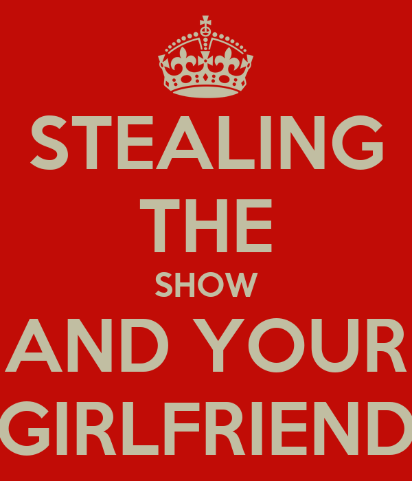 STEALING THE SHOW AND YOUR GIRLFRIEND