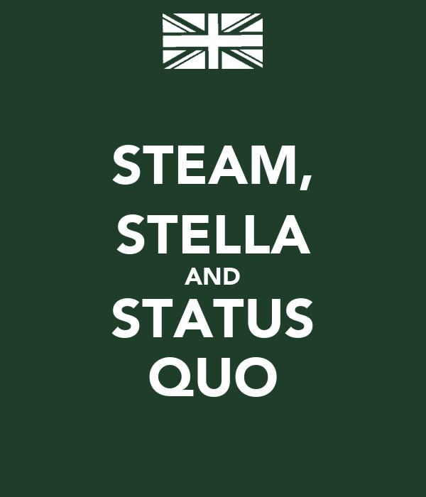 STEAM, STELLA AND STATUS QUO