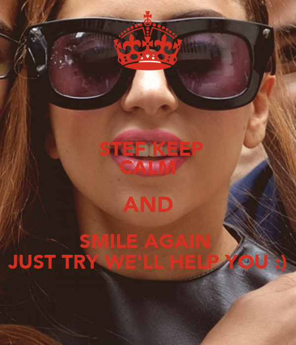 STEF KEEP CALM AND SMILE AGAIN  JUST TRY WE'LL HELP YOU :)