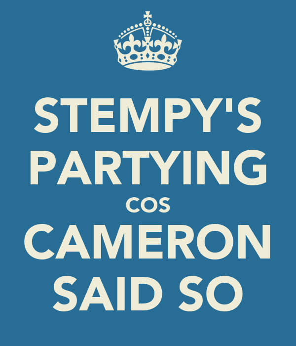 STEMPY'S PARTYING COS CAMERON SAID SO
