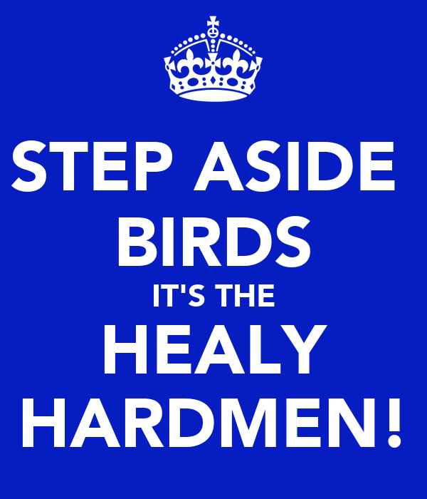 STEP ASIDE  BIRDS IT'S THE HEALY HARDMEN!