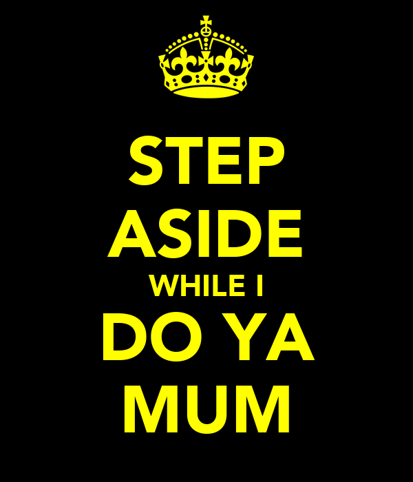 STEP ASIDE WHILE I DO YA MUM