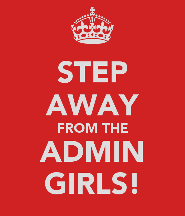 STEP AWAY FROM THE ADMIN GIRLS!