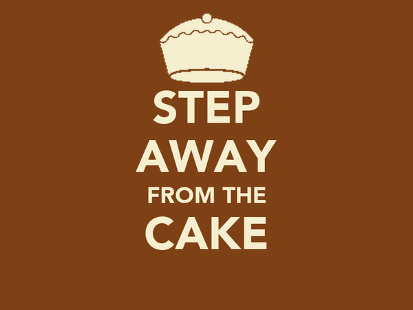 STEP AWAY FROM THE CAKE
