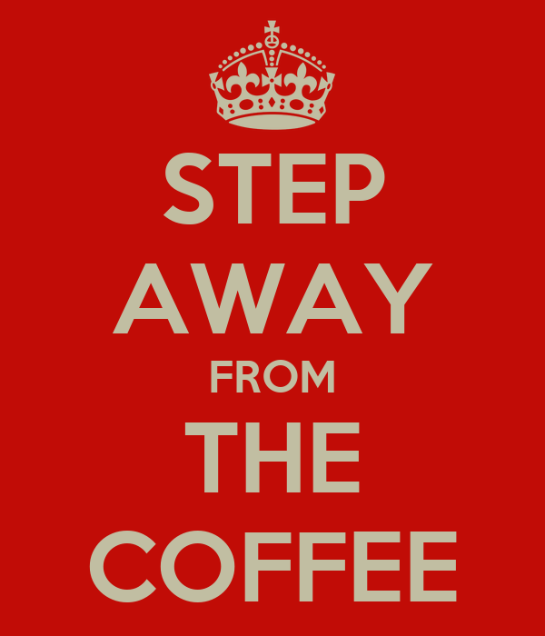 STEP AWAY FROM THE COFFEE