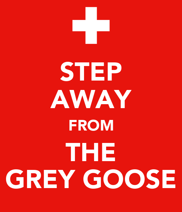 STEP AWAY FROM THE GREY GOOSE