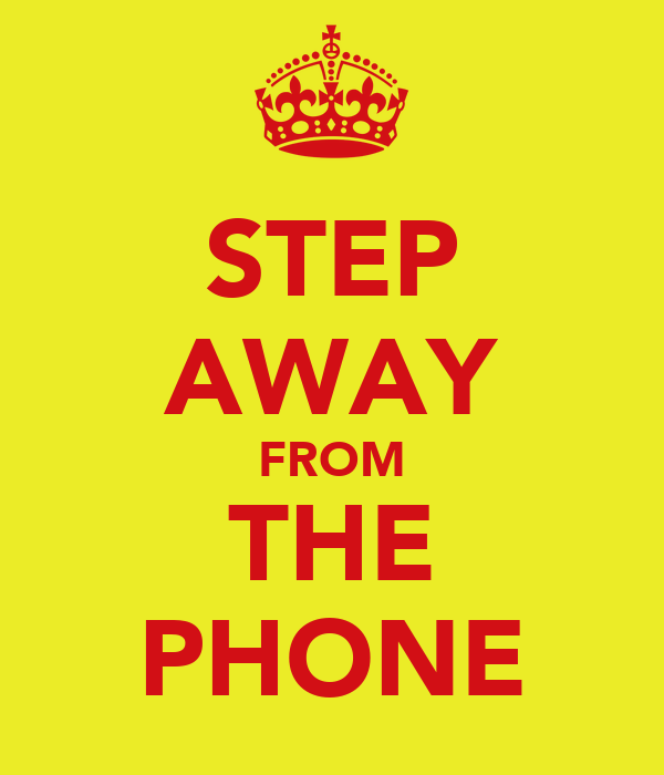 STEP AWAY FROM THE PHONE