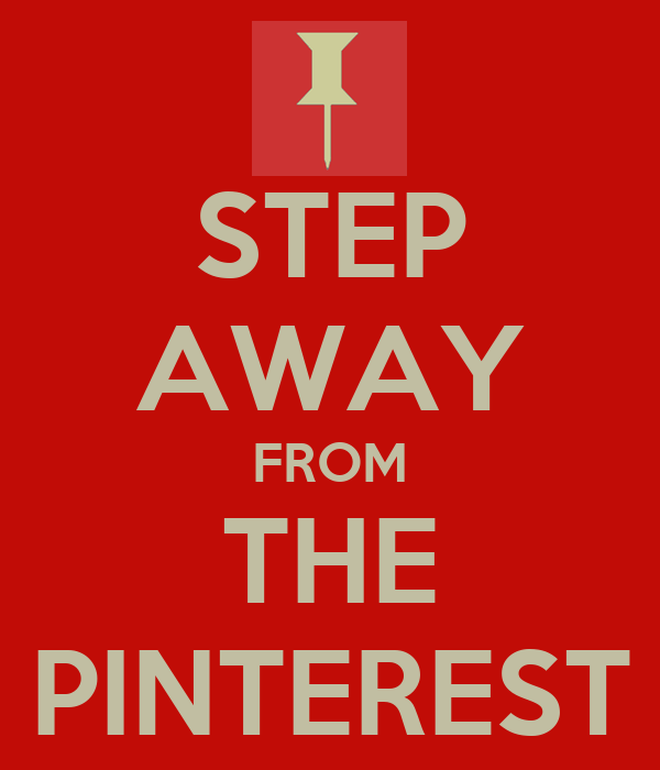 STEP AWAY FROM THE PINTEREST
