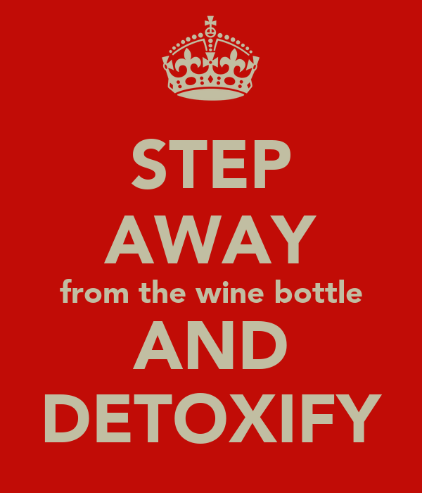 STEP AWAY from the wine bottle AND DETOXIFY