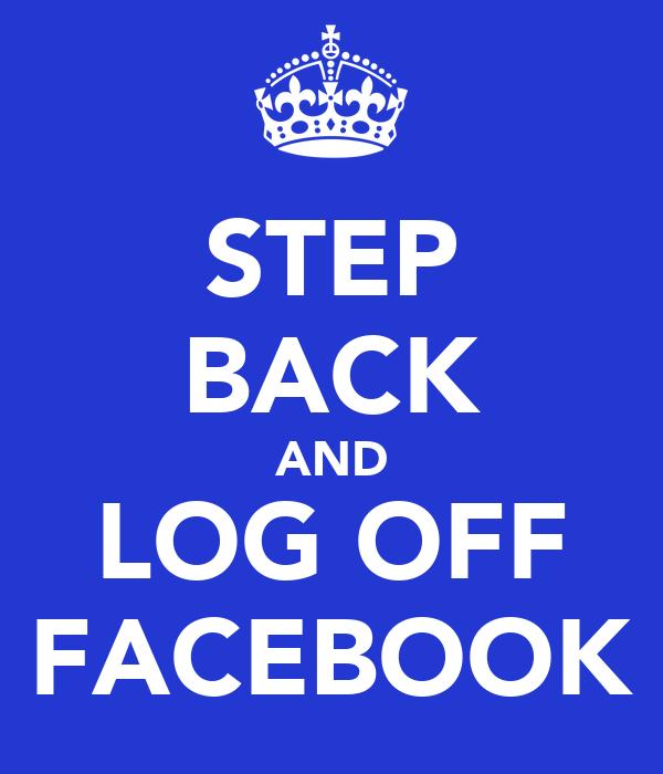 STEP BACK AND LOG OFF FACEBOOK
