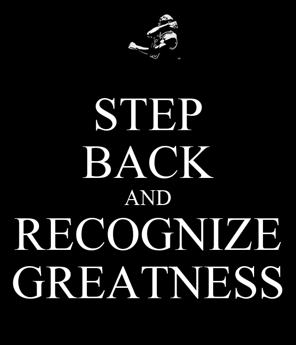 STEP BACK AND RECOGNIZE GREATNESS