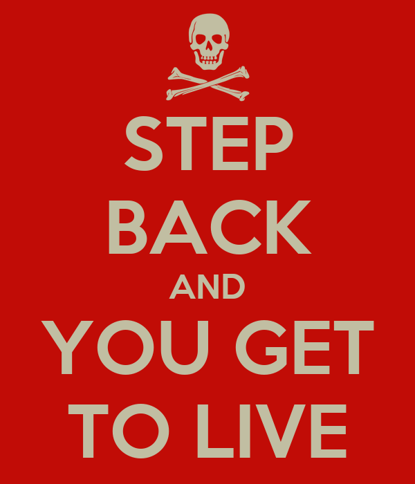 STEP BACK AND YOU GET TO LIVE