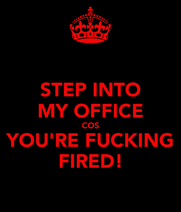 STEP INTO MY OFFICE COS YOU'RE FUCKING FIRED!