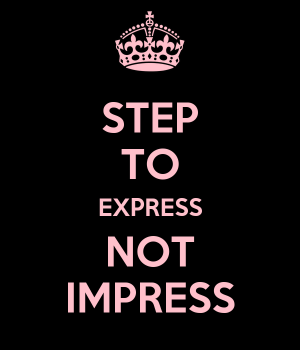 STEP TO EXPRESS NOT IMPRESS