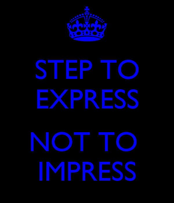STEP TO EXPRESS  NOT TO  IMPRESS