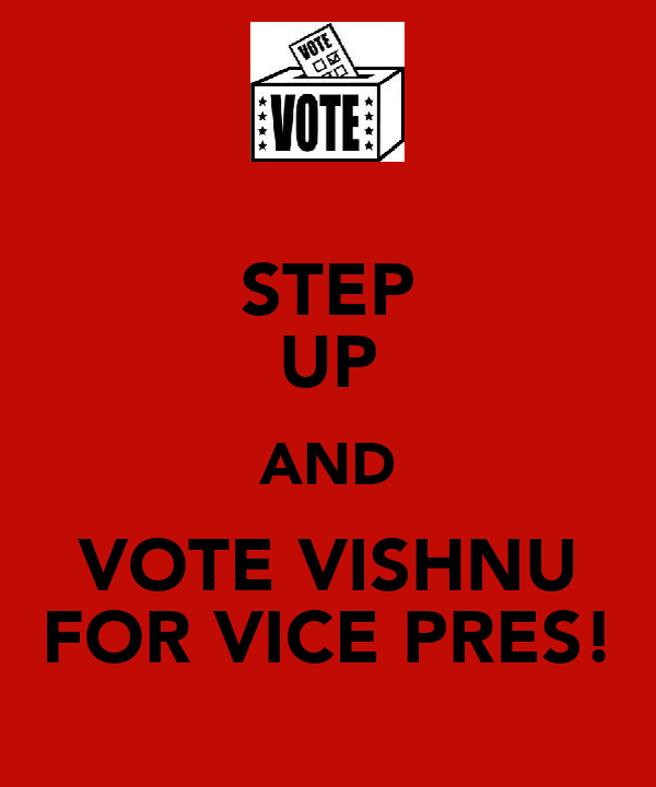 STEP UP AND VOTE VISHNU FOR VICE PRES!